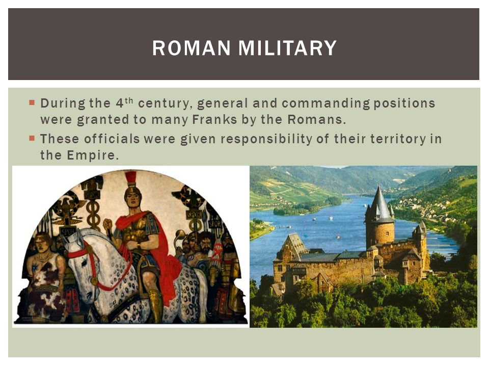 Roman MilitaryDuring the 4th century, general and commanding positions were granted to many Franks by the Romans.