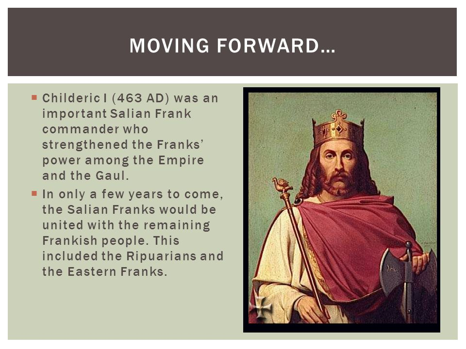 Moving Forward… Childeric I (463 AD) was an important Salian Frank commander who strengthened the Franks' power among the Empire and the Gaul.