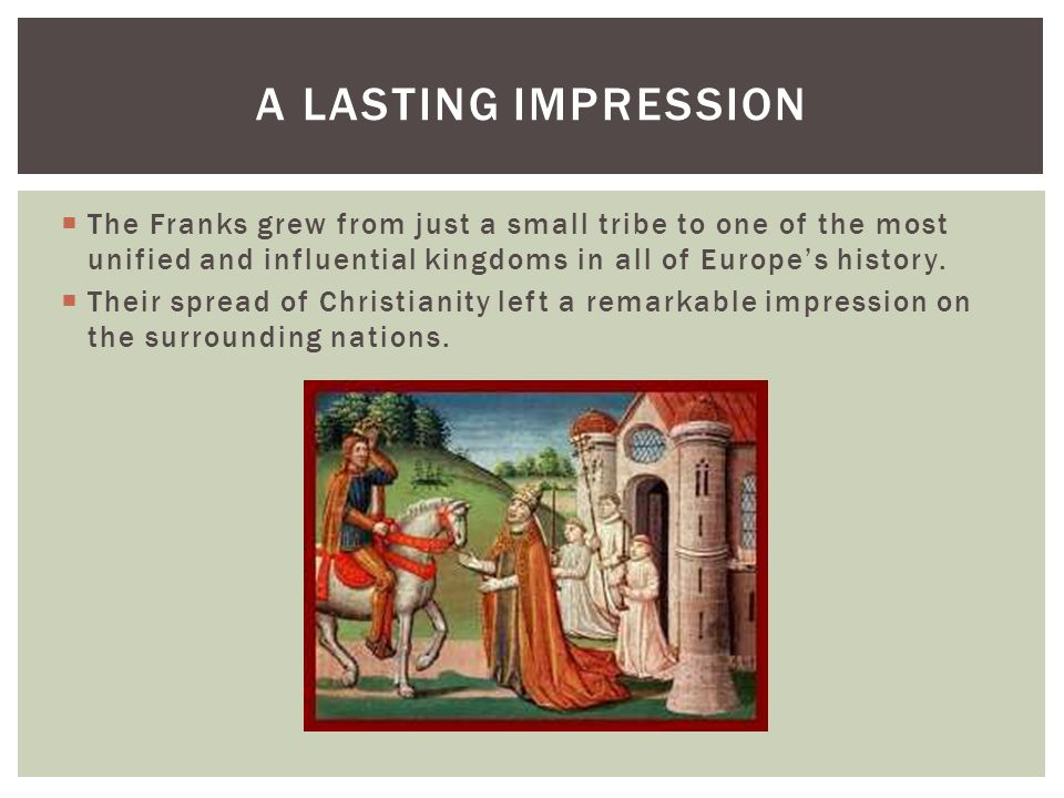 A lasting ImpressionThe Franks grew from just a small tribe to one of the most unified and influential kingdoms in all of Europe's history.