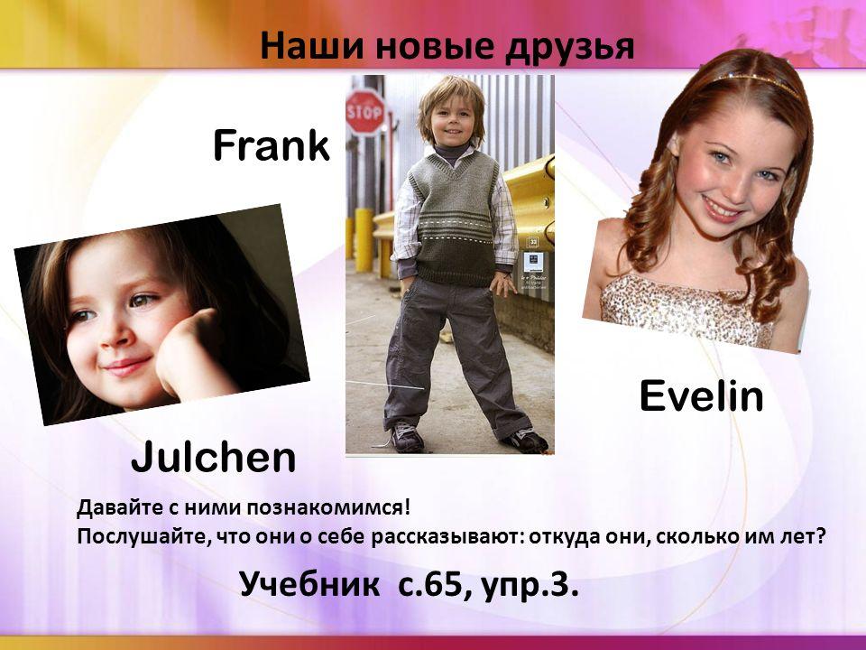 Наши новые друзья Frank Evelin Julchen Учебник с.65, упр.3.