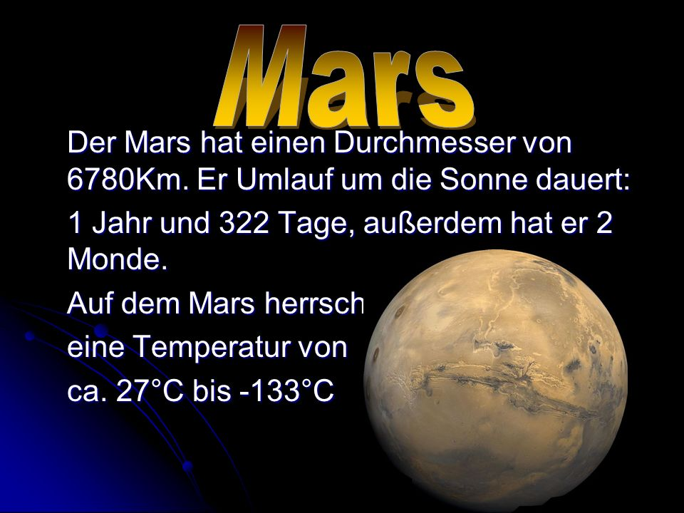 Mars Der Mars hat einen Durchmesser von 6780Km. Er Umlauf um die Sonne dauert: 1 Jahr und 322 Tage, außerdem hat er 2 Monde.