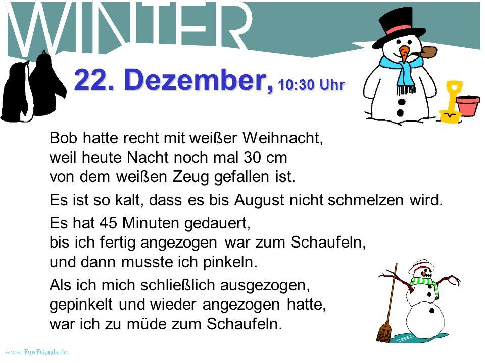 22. Dezember, 10:30 Uhr Bob hatte recht mit weißer Weihnacht, weil heute Nacht noch mal 30 cm von dem weißen Zeug gefallen ist.