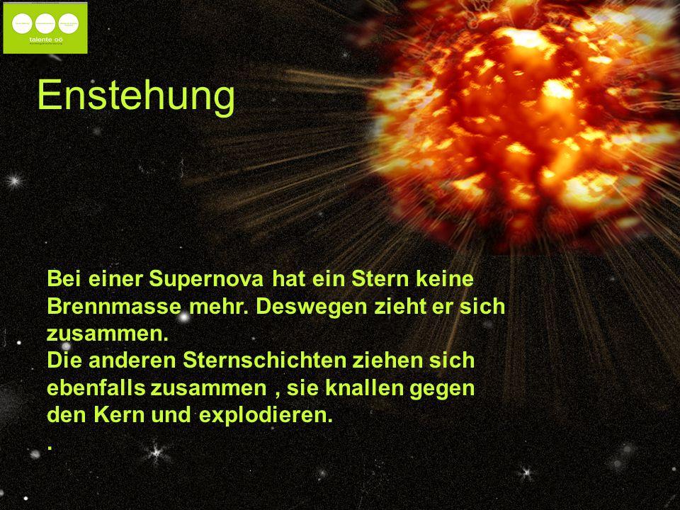 Enstehung Bei einer Supernova hat ein Stern keine Brennmasse mehr. Deswegen zieht er sich zusammen.