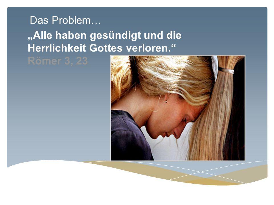 """Das Problem… """"Alle haben gesündigt und die Herrlichkeit Gottes verloren. Römer 3, 23"""