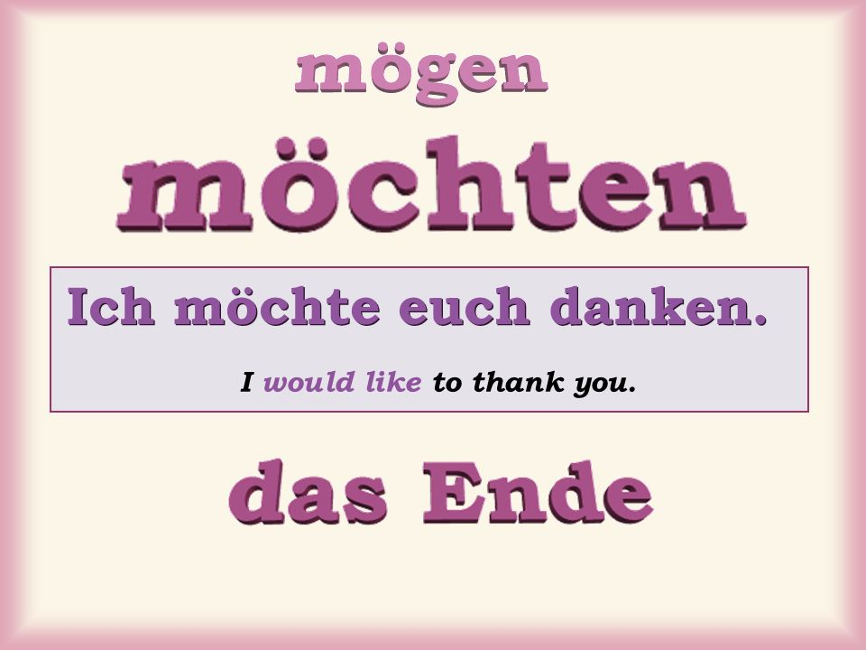 Ich möchte euch danken. I would like to thank you.