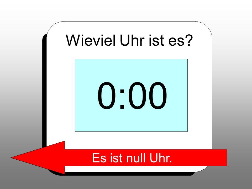 Wieviel Uhr ist es 0:00 Es ist null Uhr.