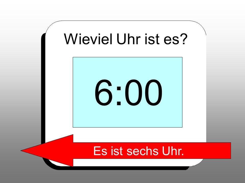 Wieviel Uhr ist es 6:00 Es ist sechs Uhr.