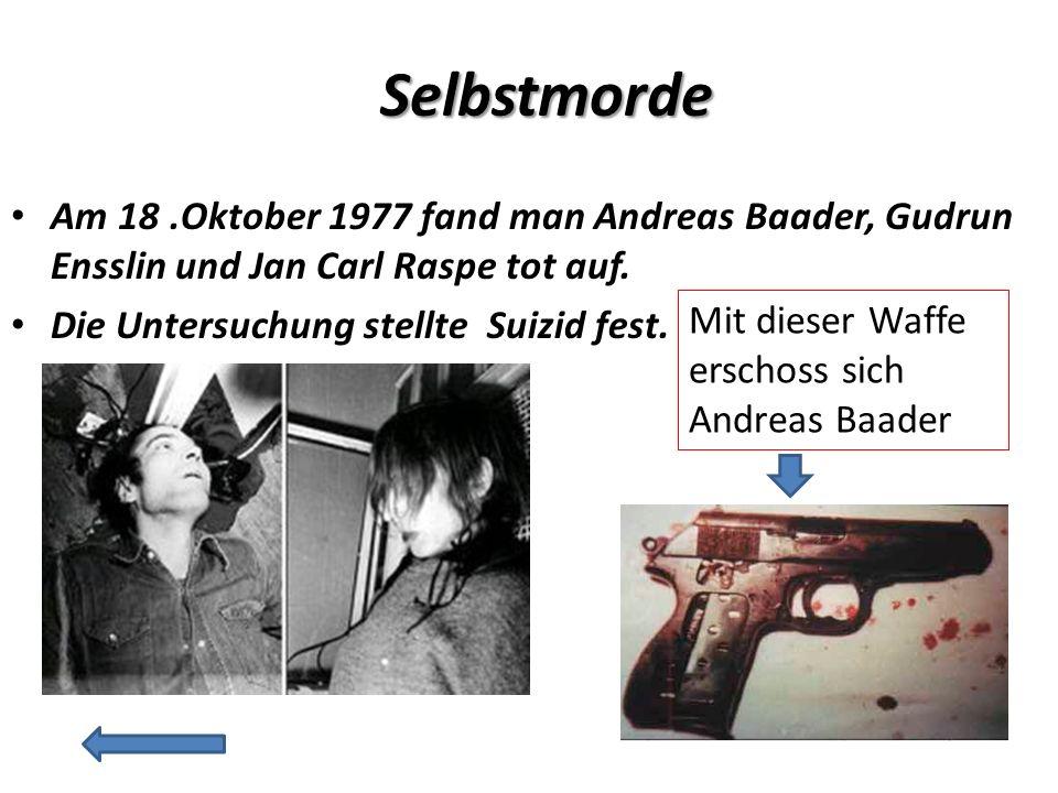 Selbstmorde Am 18 .Oktober 1977 fand man Andreas Baader, Gudrun Ensslin und Jan Carl Raspe tot auf.