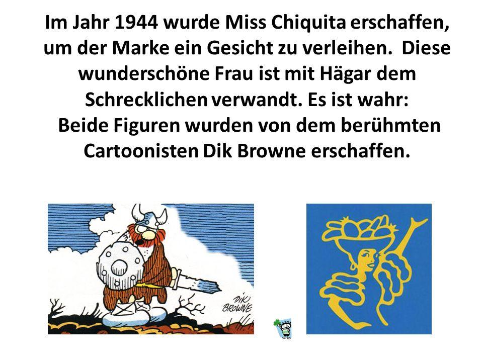 Im Jahr 1944 wurde Miss Chiquita erschaffen, um der Marke ein Gesicht zu verleihen. Diese wunderschöne Frau ist mit Hägar dem Schrecklichen verwandt. Es ist wahr: