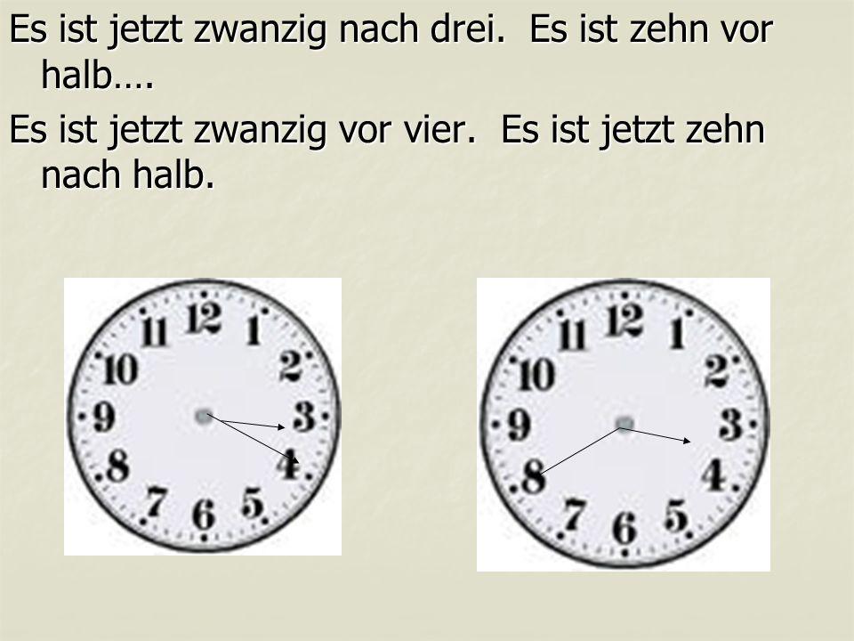 Es ist jetzt zwanzig nach drei. Es ist zehn vor halb….