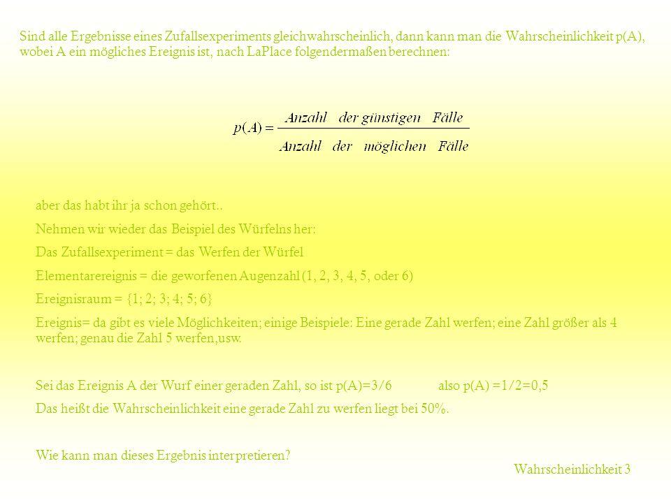 Sind alle Ergebnisse eines Zufallsexperiments gleichwahrscheinlich, dann kann man die Wahrscheinlichkeit p(A), wobei A ein mögliches Ereignis ist, nach LaPlace folgendermaßen berechnen:
