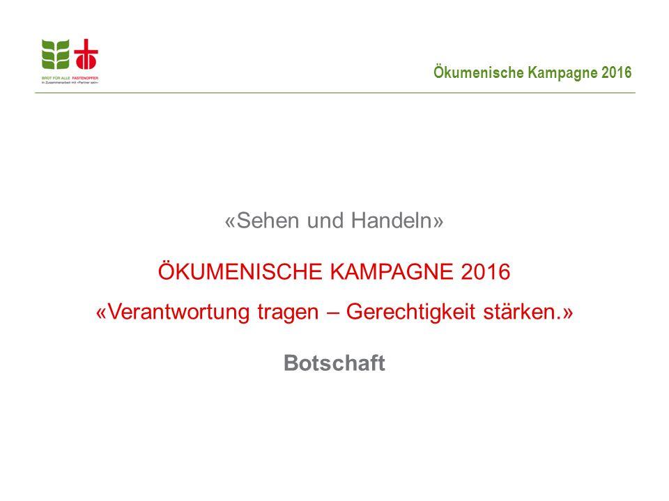 «Sehen und Handeln» ÖKUMENISCHE KAMPAGNE 2016 «Verantwortung tragen – Gerechtigkeit stärken.» Botschaft.