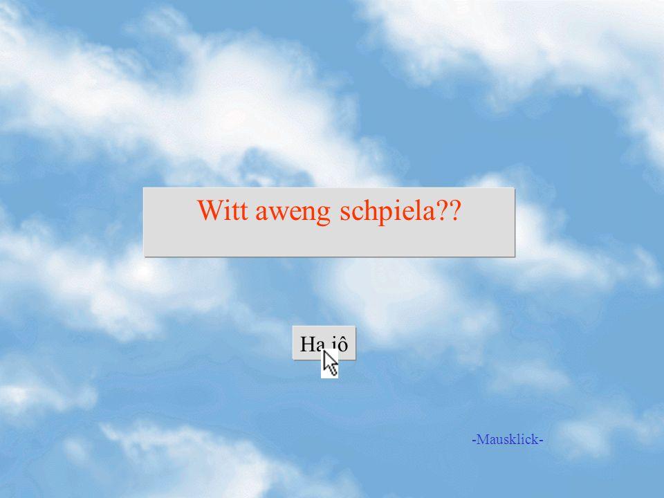 Witt aweng schpiela Ha jô -Mausklick-