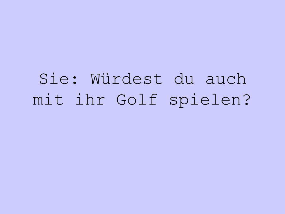 Sie: Würdest du auch mit ihr Golf spielen