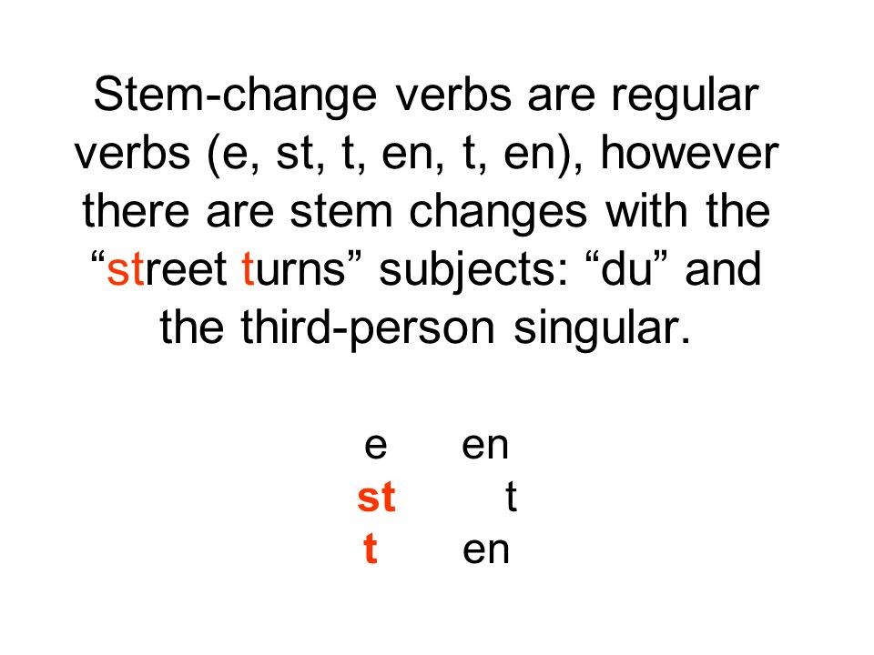 Stem-change verbs are regular verbs (e, st, t, en, t, en), however there are stem changes with the street turns subjects: du and the third-person singular.