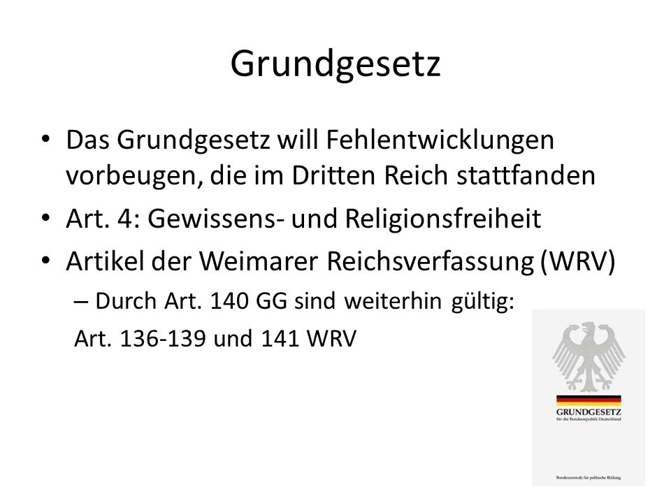 Grundgesetz Das Grundgesetz will Fehlentwicklungen vorbeugen, die im Dritten Reich stattfanden. Art. 4: Gewissens- und Religionsfreiheit.