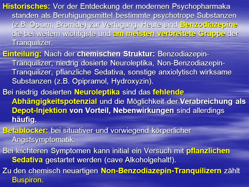 Historisches: Vor der Entdeckung der modernen Psychopharmaka standen als Beruhigungsmittel bestimmte psychotrope Substanzen (z.B. Opium, Bromide) zur Verfügung. Heute sind Benzodiazepine die bei weitem wichtigste und am meisten verbreitete Gruppe der Tranquilizer.
