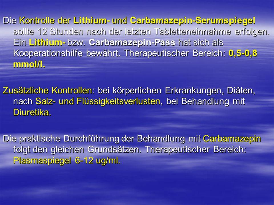 Die Kontrolle der Lithium- und Carbamazepin-Serumspiegel sollte 12 Stunden nach der letzten Tabletteneinnahme erfolgen. Ein Lithium- bzw. Carbamazepin-Pass hat sich als Kooperationshilfe bewährt. Therapeutischer Bereich: 0,5-0,8 mmol/l.