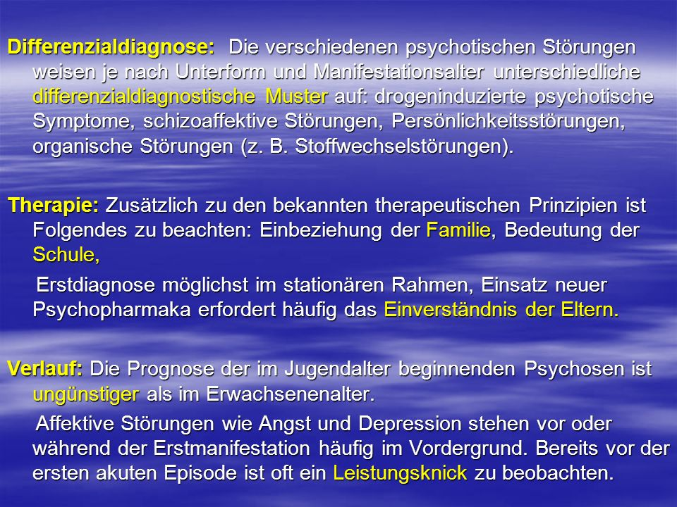 Differenzialdiagnose: Die verschiedenen psychotischen Störungen weisen je nach Unterform und Manifestationsalter unterschiedliche differenzialdiagnostische Muster auf: drogeninduzierte psychotische Symptome, schizoaffektive Störungen, Persönlichkeitsstörungen, organische Störungen (z. B. Stoffwechselstörungen).