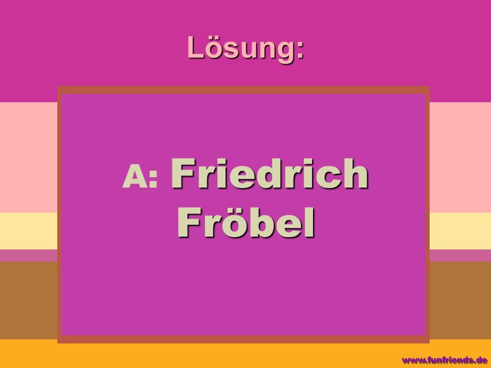 Lösung: A: Friedrich Fröbel