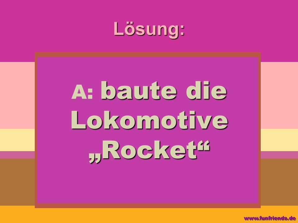 """A: baute die Lokomotive """"Rocket"""