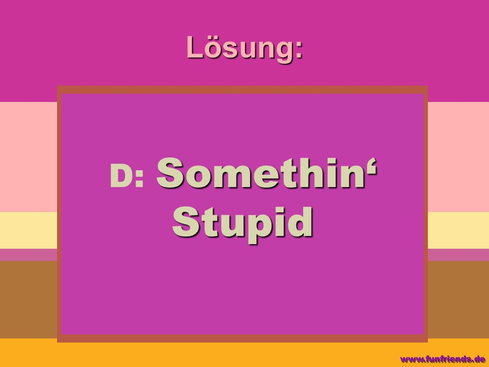 Lösung: D: Somethin' Stupid