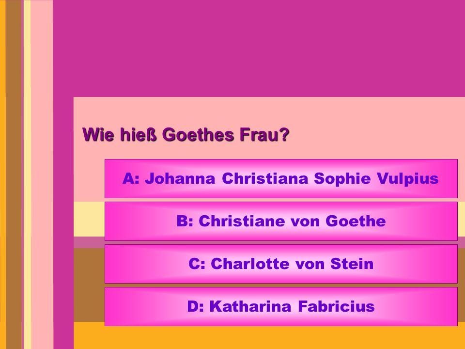 Wie hieß Goethes Frau A: Johanna Christiana Sophie Vulpius