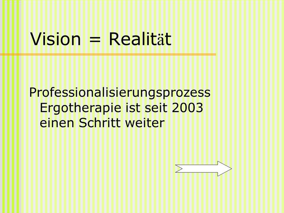 Vision = Realität Professionalisierungsprozess Ergotherapie ist seit 2003 einen Schritt weiter