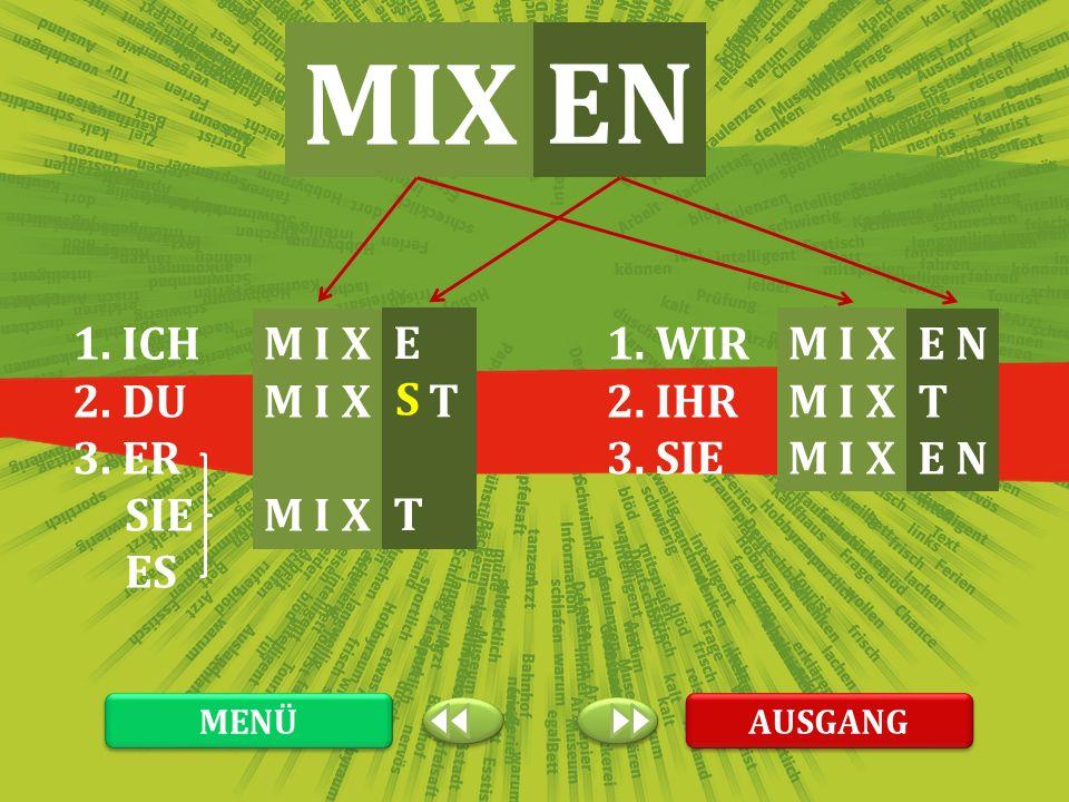 MIX EN 1. ICH 2. DU 3. ER SIE ES M I X E T 1. WIR 2. IHR 3. SIE M I X