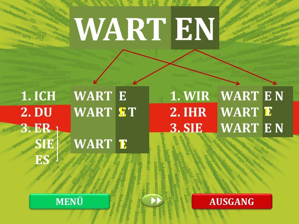 WART EN 1. ICH 2. DU 3. ER SIE ES WART E 1. WIR 2. IHR 3. SIE WART E N