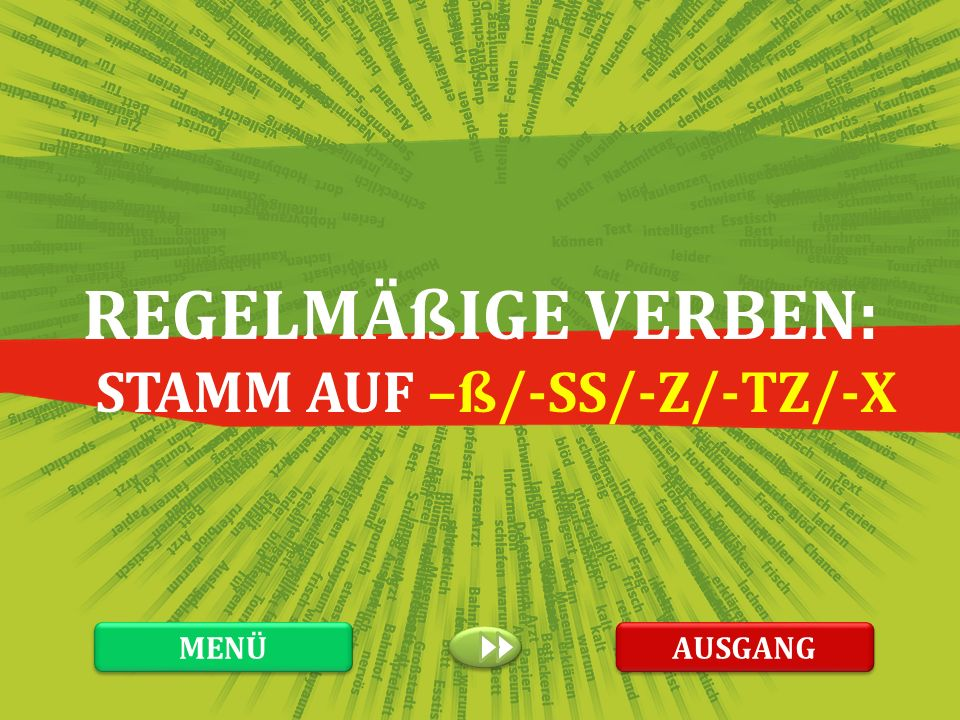 REGELMÄßIGE VERBEN: STAMM AUF –ß/-SS/-Z/-TZ/-X MENÜ AUSGANG