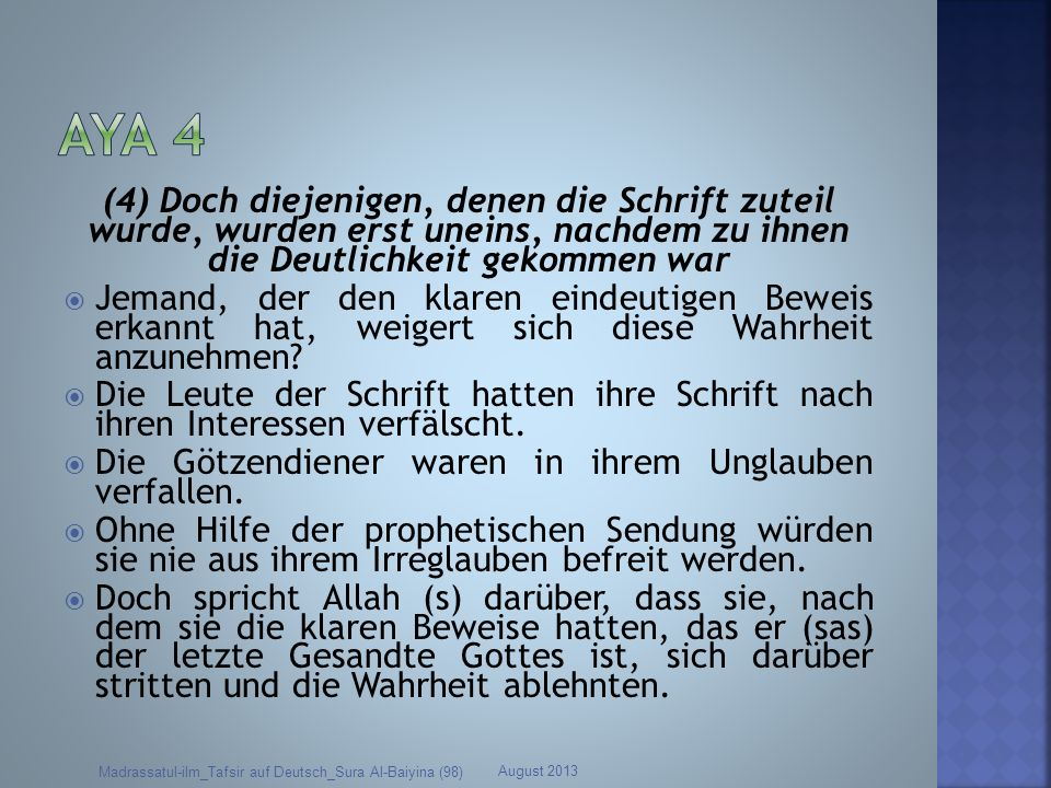 Aya 4 (4) Doch diejenigen, denen die Schrift zuteil wurde, wurden erst uneins, nachdem zu ihnen die Deutlichkeit gekommen war.
