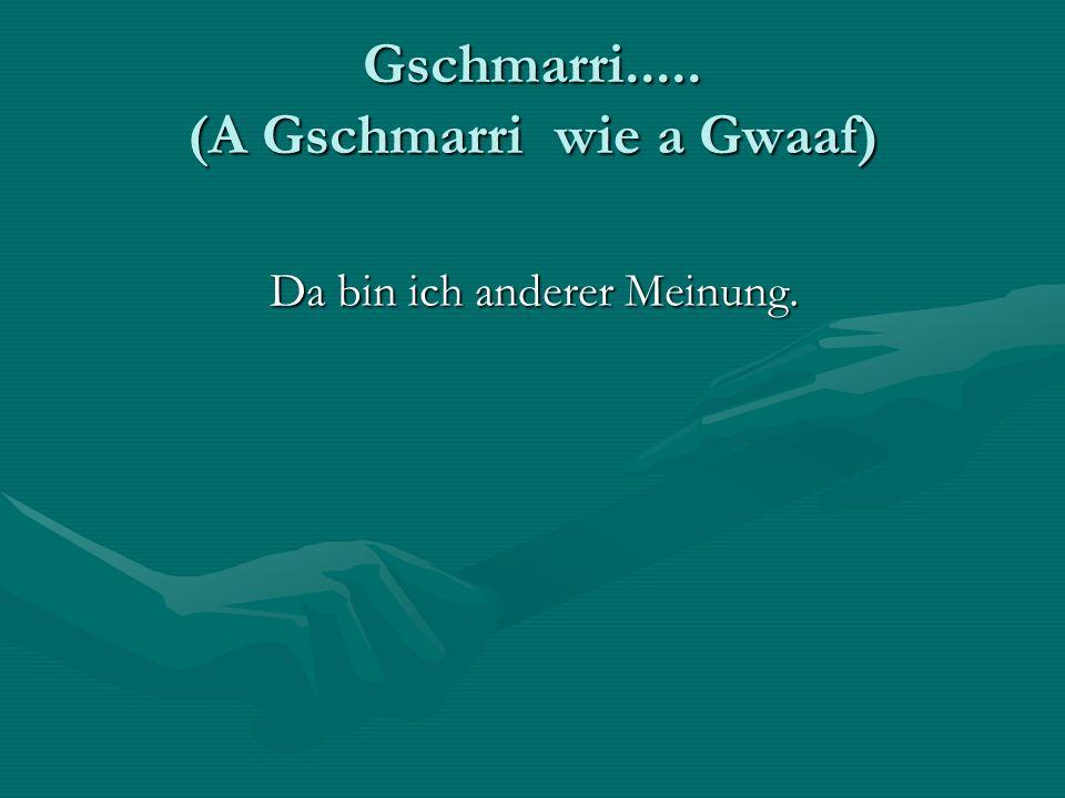 Gschmarri..... (A Gschmarri wie a Gwaaf)