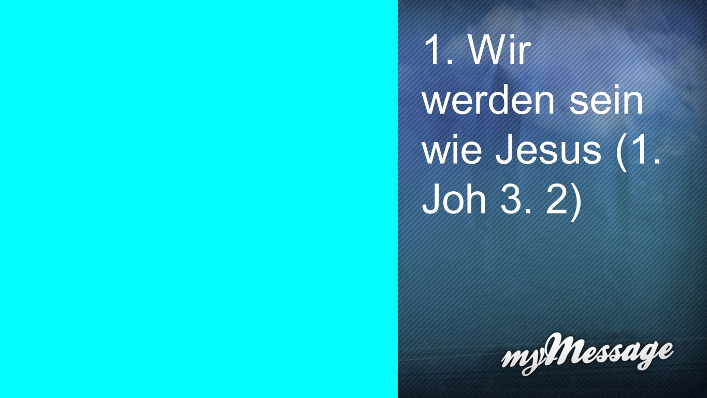 1. Wir werden sein wie Jesus (1. Joh 3. 2)