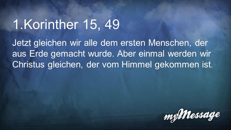 Korinther 15, 49 Jetzt gleichen wir alle dem ersten Menschen, der
