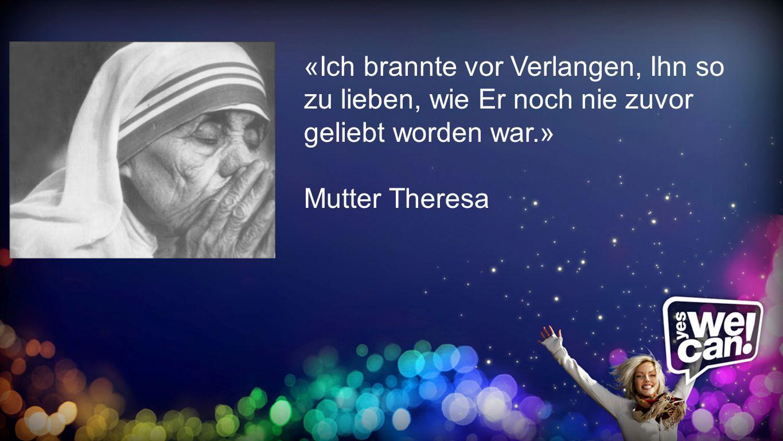 brannte«Ich brannte vor Verlangen, Ihn so zu lieben, wie Er noch nie zuvor geliebt worden war.» Mutter Theresa.