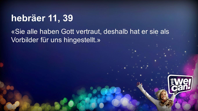 Hebräer 11,39hebräer 11, 39. «Sie alle haben Gott vertraut, deshalb hat er sie als Vorbilder für uns hingestellt.»