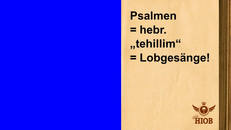 "Psalmen Psalmen = hebr. ""tehillim = Lobgesänge!"