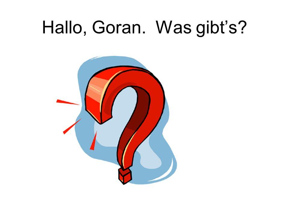 Hallo, Goran. Was gibt's