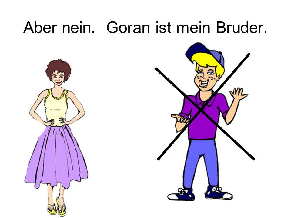 Aber nein. Goran ist mein Bruder.