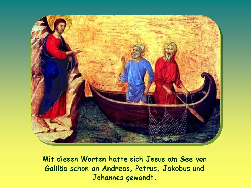 Mit diesen Worten hatte sich Jesus am See von Galiläa schon an Andreas, Petrus, Jakobus und Johannes gewandt.