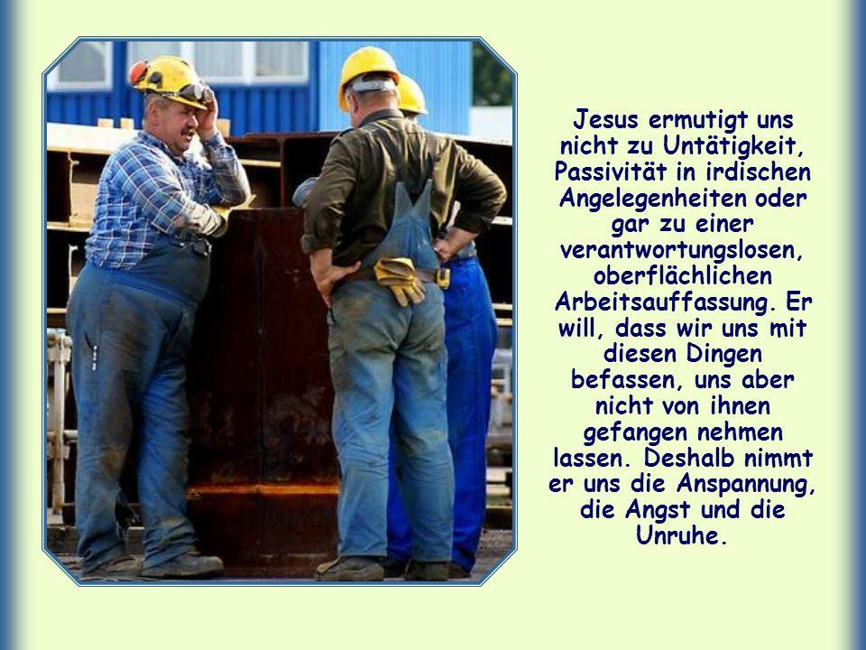 Jesus ermutigt uns nicht zu Untätigkeit, Passivität in irdischen Angelegenheiten oder gar zu einer verantwortungslosen, oberflächlichen Arbeitsauffassung.