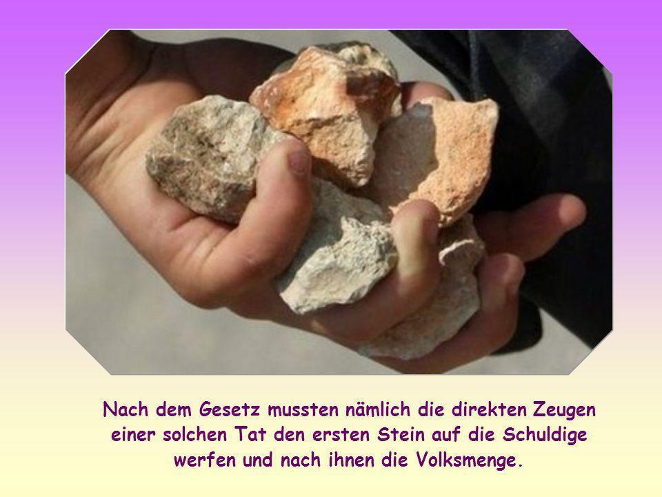 Nach dem Gesetz mussten nämlich die direkten Zeugen einer solchen Tat den ersten Stein auf die Schuldige werfen und nach ihnen die Volksmenge.