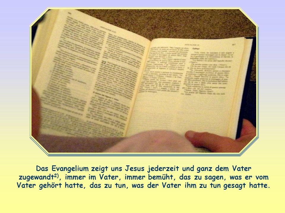 Das Evangelium zeigt uns Jesus jederzeit und ganz dem Vater zugewandt2), immer im Vater, immer bemüht, das zu sagen, was er vom Vater gehört hatte, das zu tun, was der Vater ihm zu tun gesagt hatte.