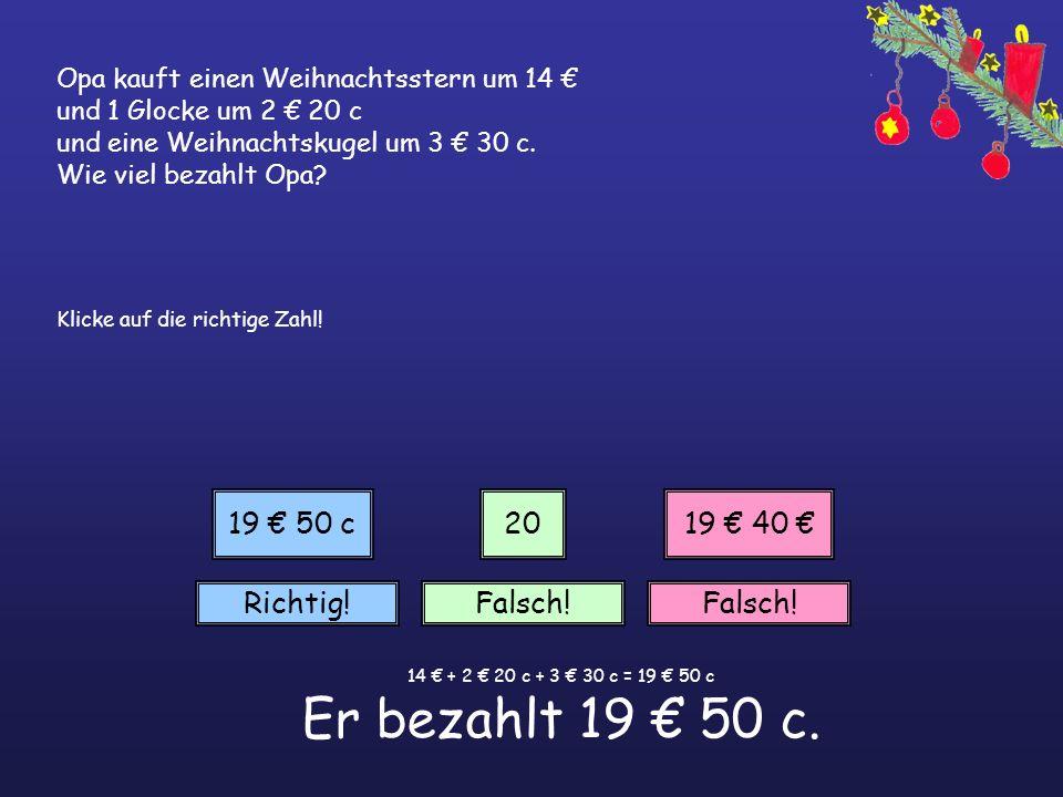 14 € + 2 € 20 c + 3 € 30 c = 19 € 50 c Er bezahlt 19 € 50 c.