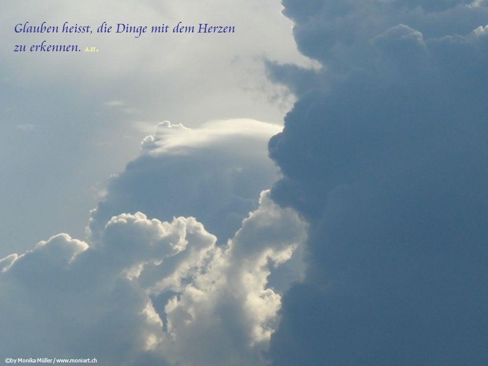 Glauben heisst, die Dinge mit dem Herzen zu erkennen. A.H.