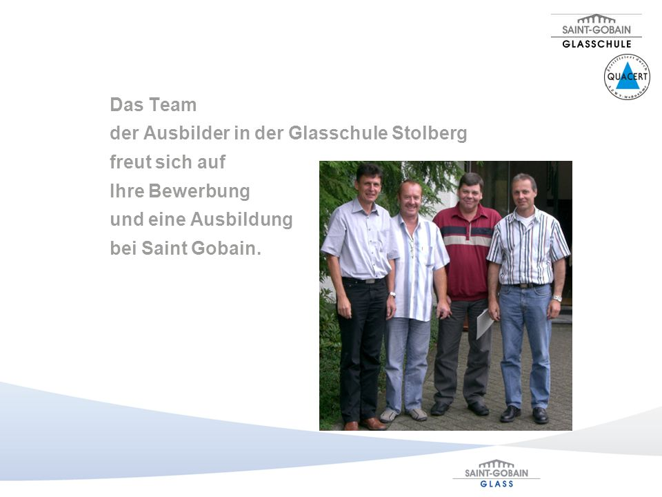 Das Team der Ausbilder in der Glasschule Stolberg. freut sich auf. Ihre Bewerbung. und eine Ausbildung.
