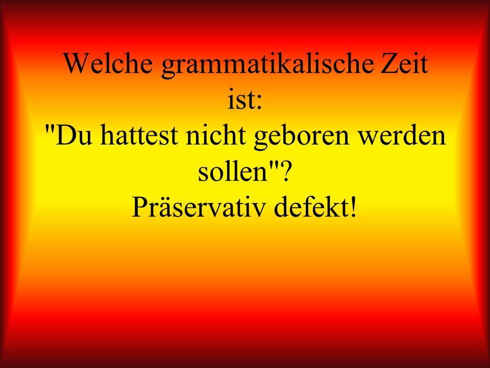 Welche grammatikalische Zeit ist: Du hattest nicht geboren werden sollen Präservativ defekt!