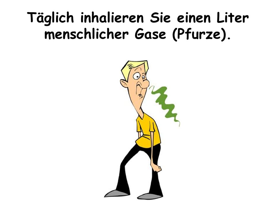 Täglich inhalieren Sie einen Liter menschlicher Gase (Pfurze).