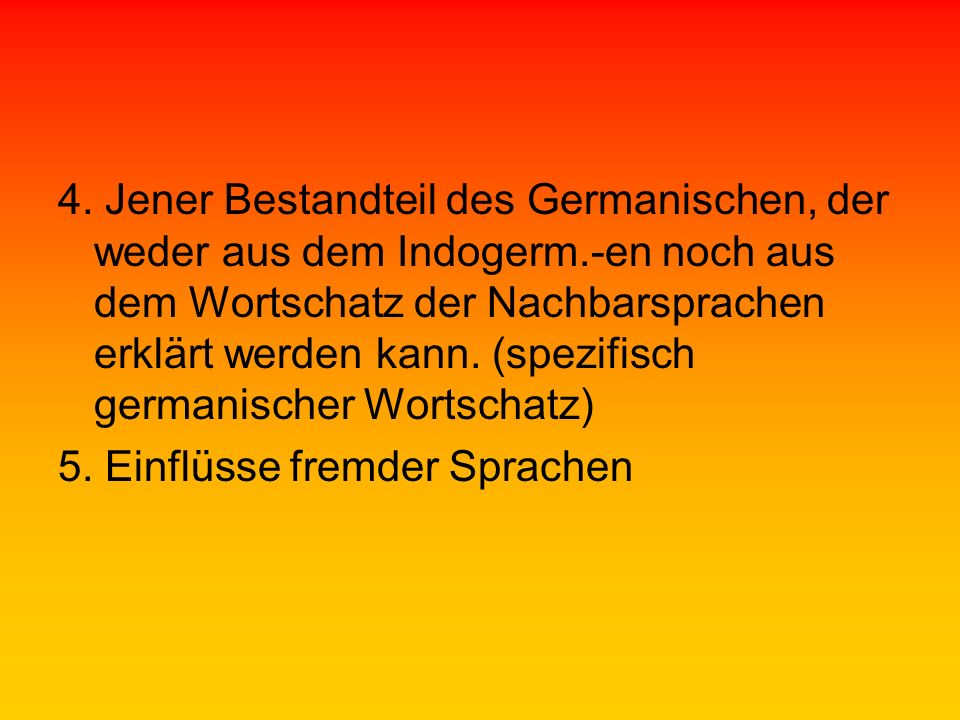 4. Jener Bestandteil des Germanischen, der weder aus dem Indogerm
